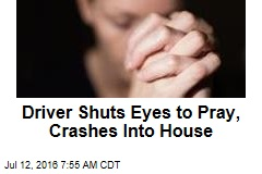 Driver Shuts Eyes to Pray, Crashes Into House