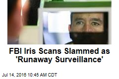FBI Iris Scans Slammed as 'Runaway Surveillance'