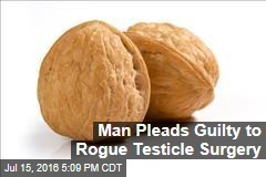 Man Pleads Guilty to Unlicensed Testicle Surgery