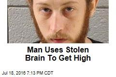 Man Uses Stolen Brain To Get High