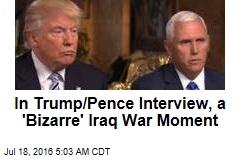 In Trump/Pence Interview, a 'Bizarre' Iraq War Moment