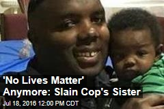 'No Lives Matter' Anymore: Slain Cop's Sister