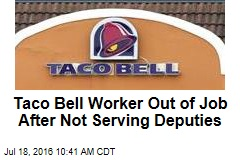 Taco Bell Worker Out of Job After Not Serving Deputies