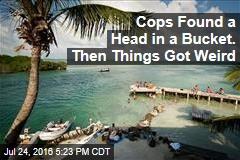 Cops Found a Head in a Bucket. Then Things Got Weird