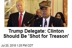 Trump Delegate: Clinton Should Be 'Shot for Treason'