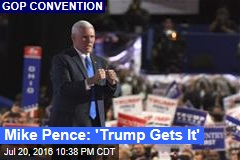 Mike Pence: 'Trump Gets It'