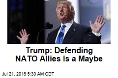 Trump: Defending NATO Allies Is a Maybe
