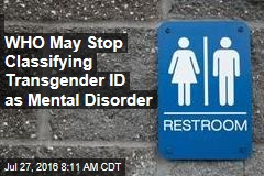 WHO May Stop Classifying Transgender ID as Mental Disorder