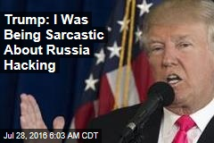 Trump: I Was Being Sarcastic About Russia Hacking