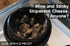 Wine and Stinky Shipwreck Cheese, Anyone?