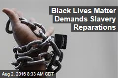 Black Lives Matter Demands Slavery Reparations