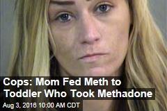 Cops: Mom Fed Meth to Toddler Who Took Methadone