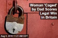 Woman 'Caged' by Dad Scores Legal Win in Britain