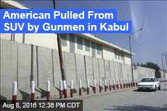 American Pulled From SUV by Gunmen in Kabul