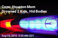 Cops: Houston Mom Drowned 2 Kids, Hid Bodies