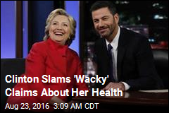 Clinton Slams 'Wacky' Claims About Her Health