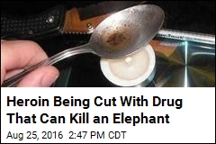 Heroin Being Cut With Drug That Can Kill an Elephant