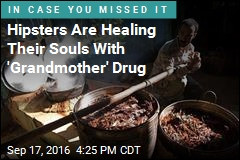 Hipsters Are Healing Their Souls With 'Grandmother' Drug