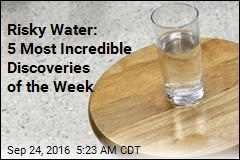Risky Water: 5 Most Incredible Discoveries of the Week