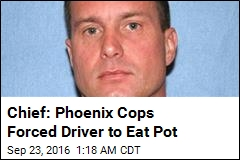 Chief: Phoenix Cops Forced Driver to Eat Pot