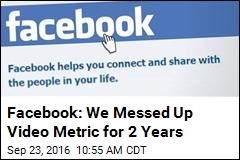 For 2 Years, Facebook Messed Up a Video Metric