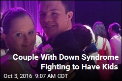 Down Syndrome Couple Wants Kids, Parents Balk