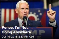Pence: I'm Not Going Anywhere