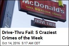 Drive-Thru Fail: 5 Craziest Crimes of the Week