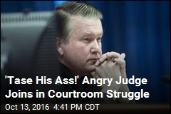 'Tase His Ass!' Angry Judge Joins in Courtroom Struggle