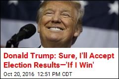 Donald Trump: Sure, I'll Accept Election Results—'If I Win'