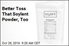 Better Toss That Soylent Powder, Too