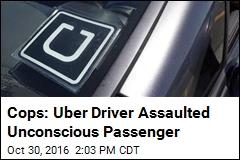 Cops: Uber Driver Assaulted Unconscious Passenger