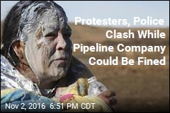 Protesters, Police Clash While Pipeline Company Could Be Fined
