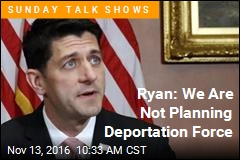 Ryan: We Are Not Planning Deportation Force