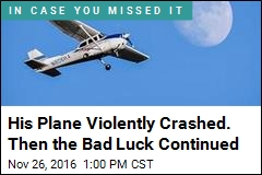 His Plane Violently Crashed. Then the Bad Luck Continued