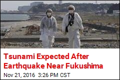 Tsunami Expected After 7.3 Earthquake Near Fukushima