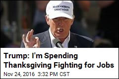 Trump: I'm Spending Thanksgiving Fighting for Jobs