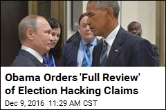 Obama Orders 'Full Review' of Election Hacking Claims