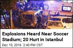 Explosions Heard Near Soccer Stadium; 20 Hurt in Istanbul