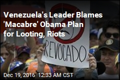 Venezuela's Leader Blames 'Macabre' Obama Plan for Looting, Riots