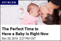 The Perfect Time to Have a Baby Is Right Now