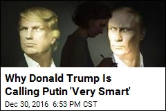Why Donald Trump Is Calling Putin 'Very Smart'