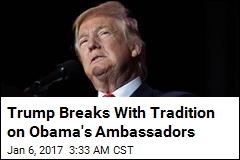 Trump Wants Obama's Ambassadors Out Immediately