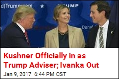 Kushner Officially in as Trump Adviser; Ivanka Out