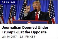Journalism Doomed Under Trump? Just the Opposite