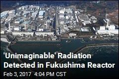 'Unimaginable' Radiation Detected in Fukushima Reactor