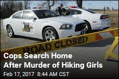 Cops Search Home After Murder of Hiking Girls
