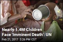 Nearly 1.4M Children Face 'Imminent Death': UN