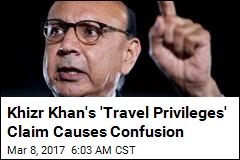 Mystery Surrounds Khizr Khan's 'Travel Privileges' Claim