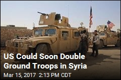 US Could Soon Double Ground Troops in Syria